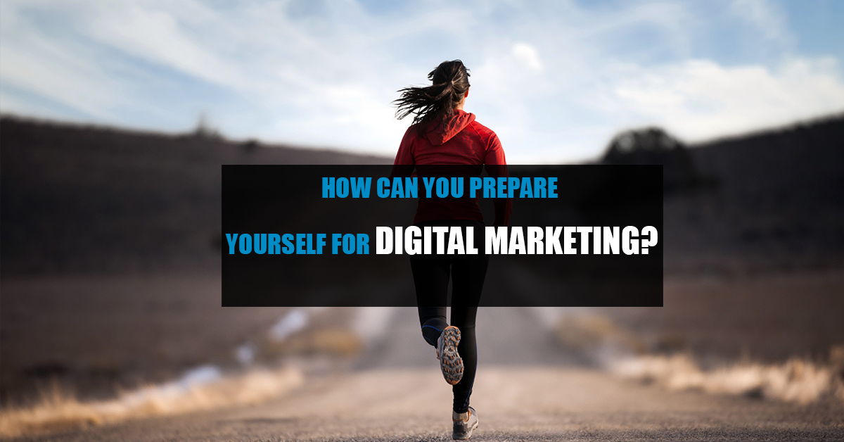 How Can You Prepare Yourself For Digital Marketing
